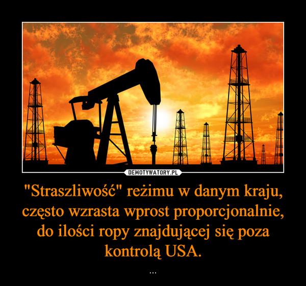 """""""Straszliwość"""" reżimu w danym kraju, często wzrasta wprost proporcjonalnie, do ilości ropy znajdującej się poza kontrolą USA. – ..."""