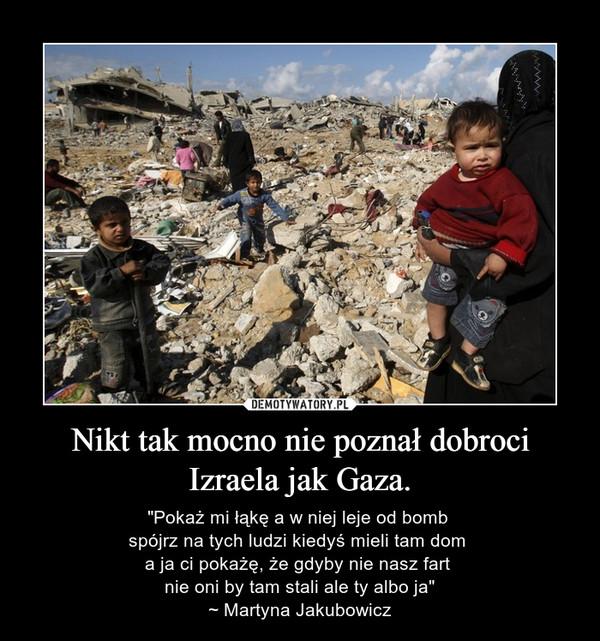 """Nikt tak mocno nie poznał dobroci Izraela jak Gaza. – """"Pokaż mi łąkę a w niej leje od bomb spójrz na tych ludzi kiedyś mieli tam dom a ja ci pokażę, że gdyby nie nasz fart nie oni by tam stali ale ty albo ja""""~ Martyna Jakubowicz"""