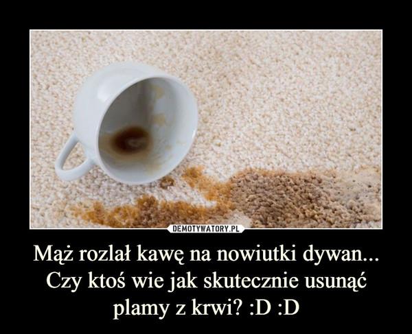 Mąż rozlał kawę na nowiutki dywan...Czy ktoś wie jak skutecznie usunąć plamy z krwi? :D :D –