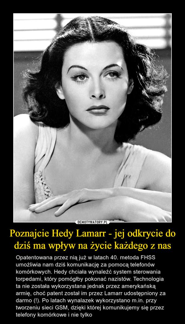 Poznajcie Hedy Lamarr - jej odkrycie do dziś ma wpływ na życie każdego z nas – Opatentowana przez nią już w latach 40. metoda FHSS umożliwia nam dziś komunikację za pomocą telefonów komórkowych. Hedy chciała wynaleźć system sterowania torpedami, który pomógłby pokonać nazistów. Technologia ta nie została wykorzystana jednak przez amerykańską armię, choć patent został im przez Lamarr udostępniony za darmo (!). Po latach wynalazek wykorzystano m.in. przy tworzeniu sieci GSM, dzięki której komunikujemy się przez telefony komórkowe i nie tylko