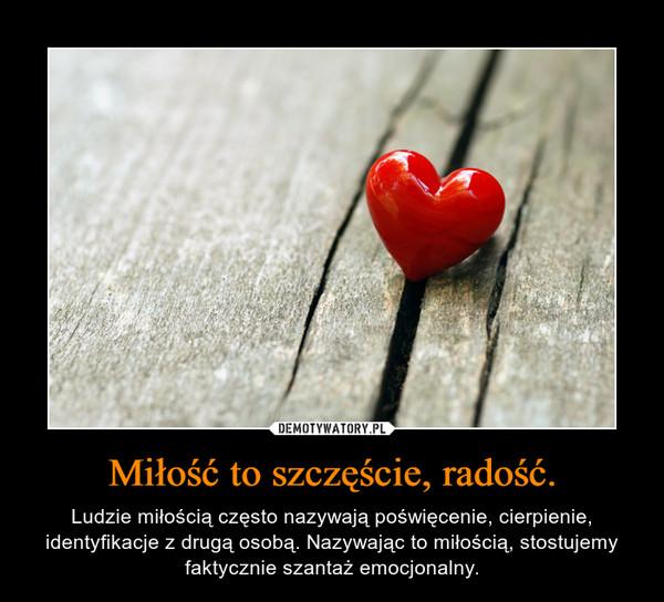 Miłość to szczęście, radość. – Ludzie miłością często nazywają poświęcenie, cierpienie, identyfikacje z drugą osobą. Nazywając to miłością, stostujemy faktycznie szantaż emocjonalny.
