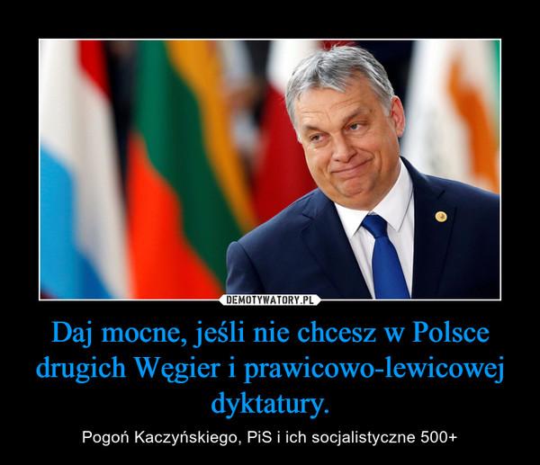 Daj mocne, jeśli nie chcesz w Polsce drugich Węgier i prawicowo-lewicowej dyktatury. – Pogoń Kaczyńskiego, PiS i ich socjalistyczne 500+