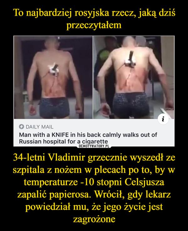 34-letni Vladimir grzecznie wyszedł ze szpitala z nożem w plecach po to, by w temperaturze -10 stopni Celsjusza zapalić papierosa. Wrócił, gdy lekarz powiedział mu, że jego życie jest zagrożone –