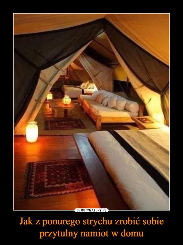 Jak z ponurego strychu zrobić sobie przytulny namiot w domu –