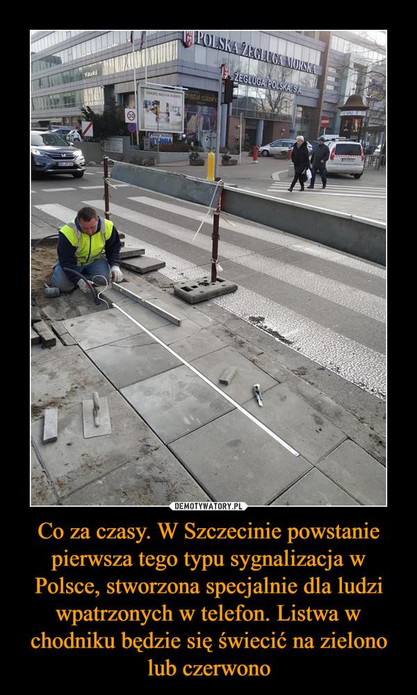 Co za czasy. W Szczecinie powstanie pierwsza tego typu sygnalizacja w Polsce, stworzona specjalnie dla ludzi wpatrzonych w telefon. Listwa w chodniku będzie się świecić na zielono lub czerwono –