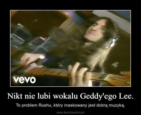 Nikt nie lubi wokalu Geddy'ego Lee. – To problem Rushu, który maskowany jest dobrą muzyką.