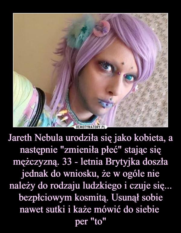 """Jareth Nebula urodziła się jako kobieta, a następnie """"zmieniła płeć"""" stając się mężczyzną. 33 - letnia Brytyjka doszła jednak do wniosku, że w ogóle nie należy do rodzaju ludzkiego i czuje się... bezpłciowym kosmitą. Usunął sobie nawet sutki i każe mówić do siebie per """"to"""" –"""