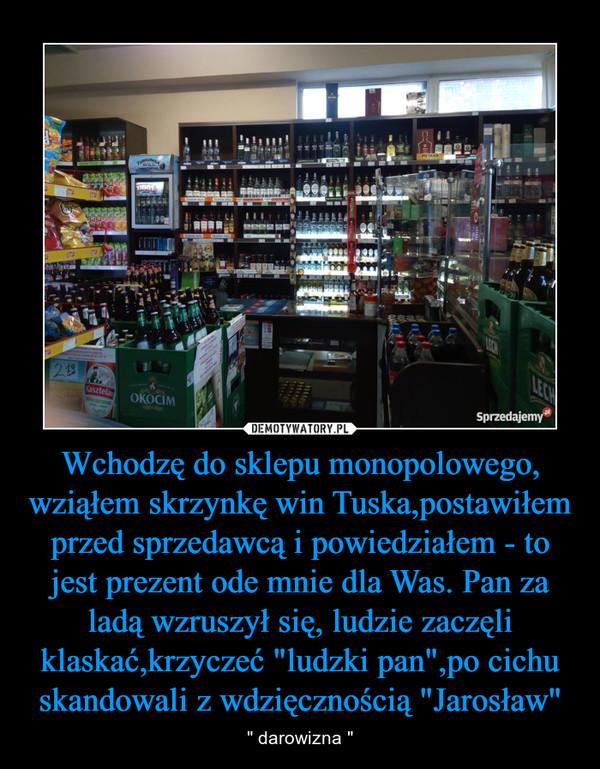 """Wchodzę do sklepu monopolowego, wziąłem skrzynkę win Tuska,postawiłem przed sprzedawcą i powiedziałem - to jest prezent ode mnie dla Was. Pan za ladą wzruszył się, ludzie zaczęli klaskać,krzyczeć """"ludzki pan"""",po cichu skandowali z wdzięcznością """"Jarosław"""" – """" darowizna """""""