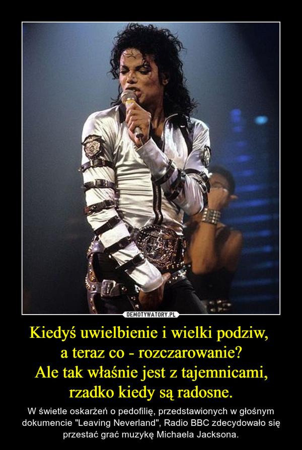 """Kiedyś uwielbienie i wielki podziw, a teraz co - rozczarowanie?Ale tak właśnie jest z tajemnicami,rzadko kiedy są radosne. – W świetle oskarżeń o pedofilię, przedstawionych w głośnym dokumencie """"Leaving Neverland"""", Radio BBC zdecydowało się przestać grać muzykę Michaela Jacksona."""