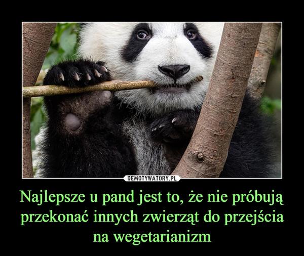 Najlepsze u pand jest to, że nie próbują przekonać innych zwierząt do przejścia na wegetarianizm –