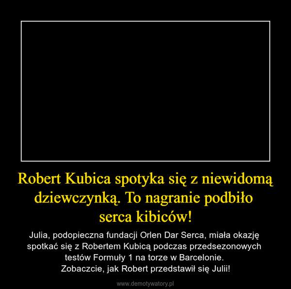 Robert Kubica spotyka się z niewidomą dziewczynką. To nagranie podbiło serca kibiców! – Julia, podopieczna fundacji Orlen Dar Serca, miała okazję spotkać się z Robertem Kubicą podczas przedsezonowych testów Formuły 1 na torze w Barcelonie. Zobaczcie, jak Robert przedstawił się Julii!