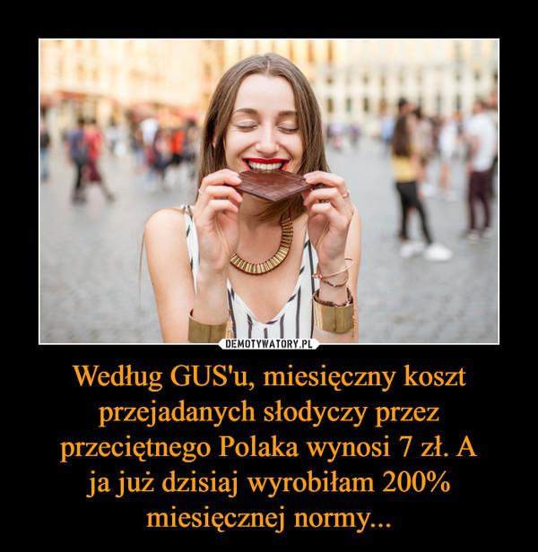 Według GUS'u, miesięczny koszt przejadanych słodyczy przez przeciętnego Polaka wynosi 7 zł. A ja już dzisiaj wyrobiłam 200% miesięcznej normy... –