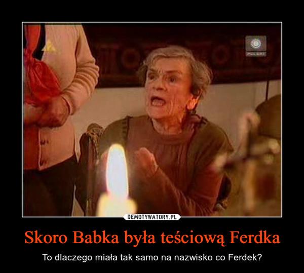 Skoro Babka była teściową Ferdka – To dlaczego miała tak samo na nazwisko co Ferdek?