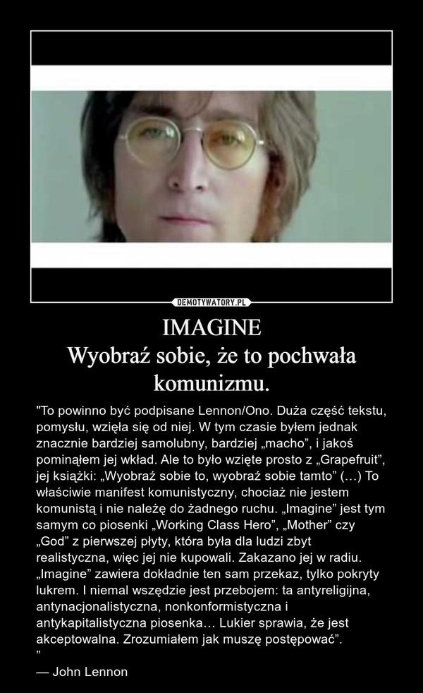 """IMAGINEWyobraź sobie, że to pochwała komunizmu. – """"To powinno być podpisane Lennon/Ono. Duża część tekstu, pomysłu, wzięła się od niej. W tym czasie byłem jednak znacznie bardziej samolubny, bardziej """"macho"""", i jakoś pominąłem jej wkład. Ale to było wzięte prosto z """"Grapefruit"""", jej książki: """"Wyobraź sobie to, wyobraź sobie tamto"""" (…) To właściwie manifest komunistyczny, chociaż nie jestem komunistą i nie należę do żadnego ruchu. """"Imagine"""" jest tym samym co piosenki """"Working Class Hero"""", """"Mother"""" czy """"God"""" z pierwszej płyty, która była dla ludzi zbyt realistyczna, więc jej nie kupowali. Zakazano jej w radiu. """"Imagine"""" zawiera dokładnie ten sam przekaz, tylko pokryty lukrem. I niemal wszędzie jest przebojem: ta antyreligijna, antynacjonalistyczna, nonkonformistyczna i antykapitalistyczna piosenka… Lukier sprawia, że jest akceptowalna. Zrozumiałem jak muszę postępować"""".""""— John Lennon"""