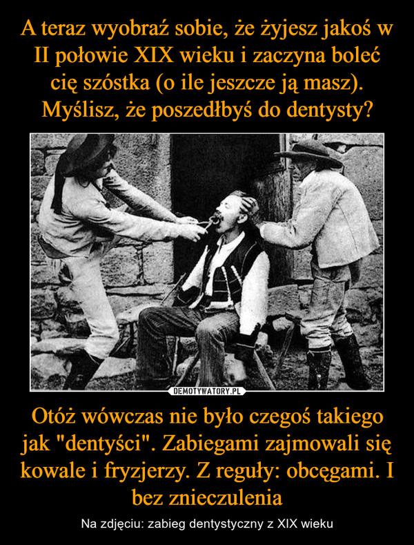 """Otóż wówczas nie było czegoś takiego jak """"dentyści"""". Zabiegami zajmowali się kowale i fryzjerzy. Z reguły: obcęgami. I bez znieczulenia – Na zdjęciu: zabieg dentystyczny z XIX wieku"""