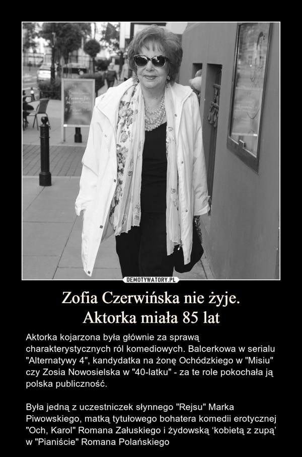 """Zofia Czerwińska nie żyje.Aktorka miała 85 lat – Aktorka kojarzona była głównie za sprawą charakterystycznych ról komediowych. Balcerkowa w serialu """"Alternatywy 4"""", kandydatka na żonę Ochódzkiego w """"Misiu"""" czy Zosia Nowosielska w """"40-latku"""" - za te role pokochała ją polska publiczność.Była jedną z uczestniczek słynnego """"Rejsu"""" Marka Piwowskiego, matką tytułowego bohatera komedii erotycznej """"Och, Karol"""" Romana Załuskiego i żydowską 'kobietą z zupą' w """"Pianiście"""" Romana Polańskiego"""