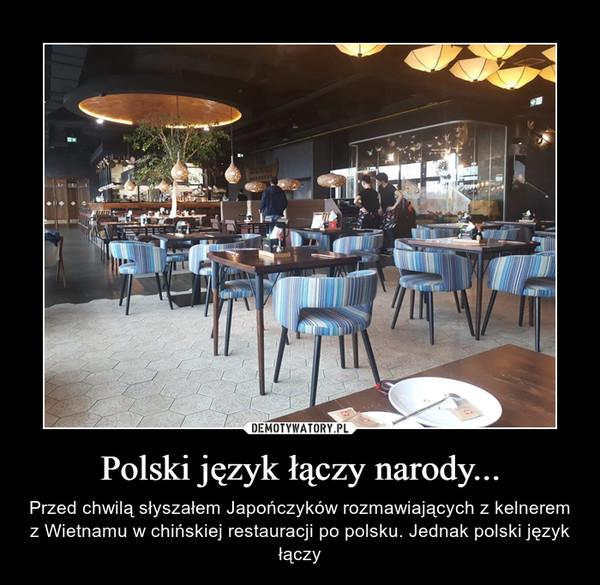 Polski język łączy narody... – Przed chwilą słyszałem Japończyków rozmawiających z kelnerem z Wietnamu w chińskiej restauracji po polsku. Jednak polski język łączy