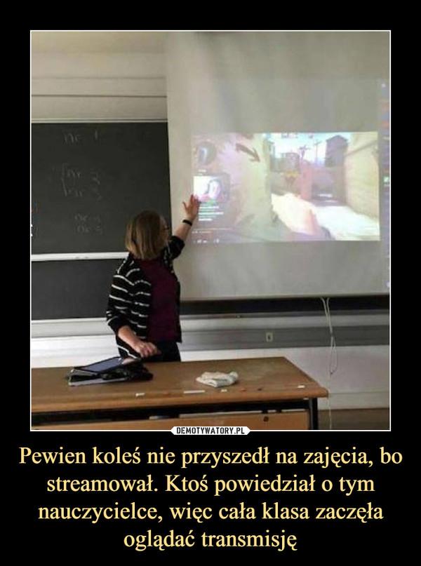 Pewien koleś nie przyszedł na zajęcia, bo streamował. Ktoś powiedział o tym nauczycielce, więc cała klasa zaczęła oglądać transmisję –