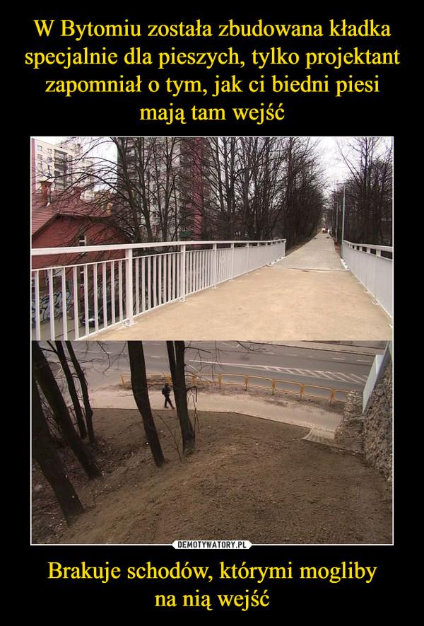 Brakuje schodów, którymi moglibyna nią wejść –  https://www.tvn24.pl/katowice,51/bytom-zbudowali-kladke-dla-pieszych-nad-ulica-ale-bez-schodow,917940.html