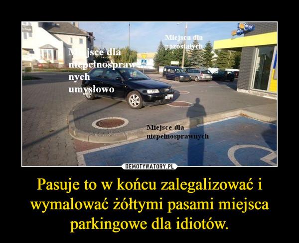 Pasuje to w końcu zalegalizować i wymalować żółtymi pasami miejsca parkingowe dla idiotów. –