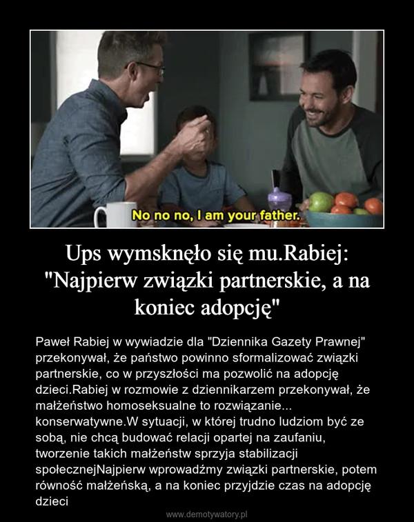 """Ups wymsknęło się mu.Rabiej: """"Najpierw związki partnerskie, a na koniec adopcję"""" – Paweł Rabiej w wywiadzie dla """"Dziennika Gazety Prawnej"""" przekonywał, że państwo powinno sformalizować związki partnerskie, co w przyszłości ma pozwolić na adopcję dzieci.Rabiej w rozmowie z dziennikarzem przekonywał, że małżeństwo homoseksualne to rozwiązanie... konserwatywne.W sytuacji, w której trudno ludziom być ze sobą, nie chcą budować relacji opartej na zaufaniu, tworzenie takich małżeństw sprzyja stabilizacji społecznejNajpierw wprowadźmy związki partnerskie, potem równość małżeńską, a na koniec przyjdzie czas na adopcję dzieci"""