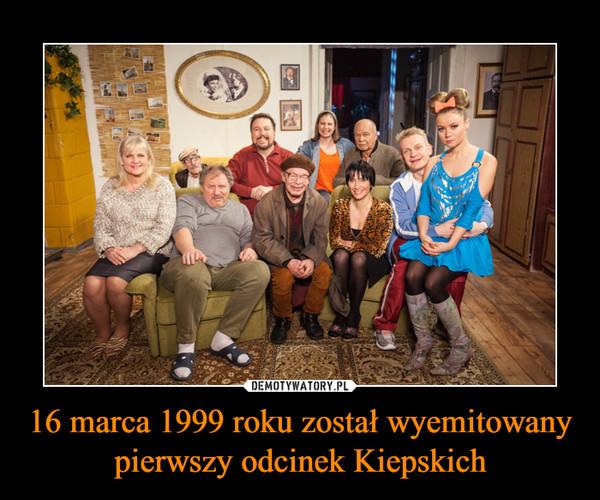 16 marca 1999 roku został wyemitowany pierwszy odcinek Kiepskich –