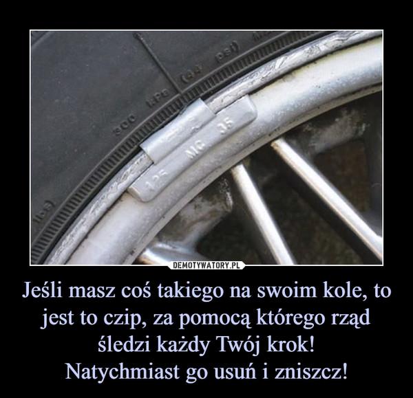 Jeśli masz coś takiego na swoim kole, to jest to czip, za pomocą którego rząd śledzi każdy Twój krok!Natychmiast go usuń i zniszcz! –