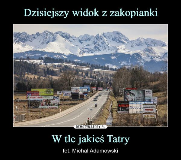 W tle jakieś Tatry – fot. Michał Adamowski