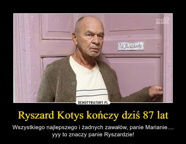 Ryszard Kotys kończy dziś 87 lat – Wszystkiego najlepszego i żadnych zawałów, panie Marianie.... yyy to znaczy panie Ryszardzie!