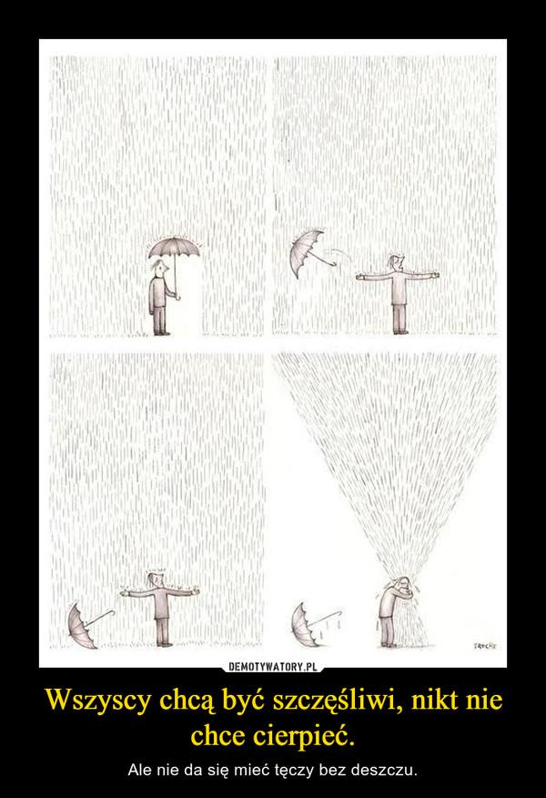 Wszyscy chcą być szczęśliwi, nikt nie chce cierpieć. – Ale nie da się mieć tęczy bez deszczu.