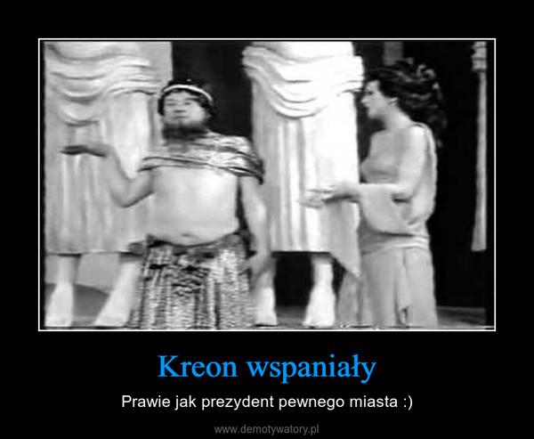 Kreon wspaniały – Prawie jak prezydent pewnego miasta :)