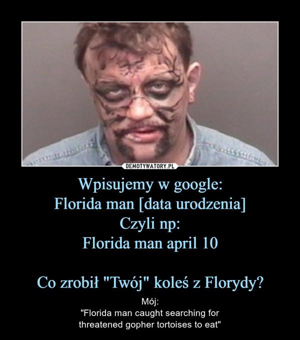 """Wpisujemy w google:Florida man [data urodzenia]Czyli np:Florida man april 10Co zrobił """"Twój"""" koleś z Florydy? – Mój:""""Florida man caught searching forthreatened gopher tortoises to eat"""""""