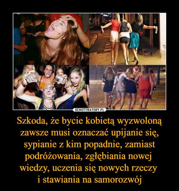 a14e0a05 Szkoda, że bycie kobietą wyzwoloną zawsze musi oznaczać upijanie się ...