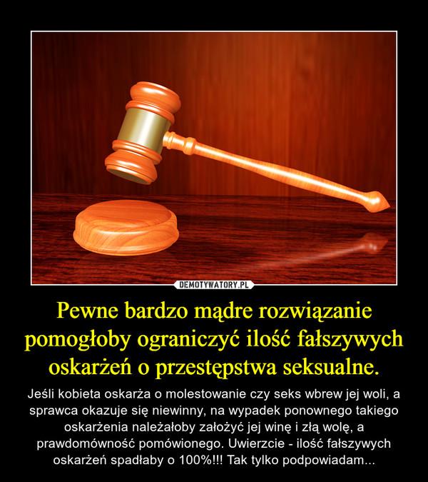 Pewne bardzo mądre rozwiązanie pomogłoby ograniczyć ilość fałszywych oskarżeń o przestępstwa seksualne. – Jeśli kobieta oskarża o molestowanie czy seks wbrew jej woli, a sprawca okazuje się niewinny, na wypadek ponownego takiego oskarżenia należałoby założyć jej winę i złą wolę, a prawdomówność pomówionego. Uwierzcie - ilość fałszywych oskarżeń spadłaby o 100%!!! Tak tylko podpowiadam...