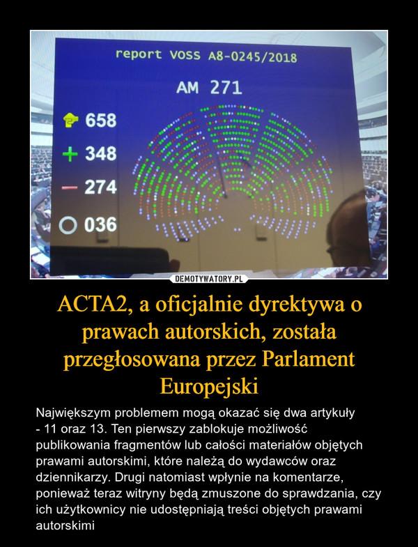 ACTA2, a oficjalnie dyrektywa o prawach autorskich, została przegłosowana przez Parlament Europejski – Największym problemem mogą okazać się dwa artykuły - 11 oraz 13. Ten pierwszy zablokuje możliwość publikowania fragmentów lub całości materiałów objętych prawami autorskimi, które należą do wydawców oraz dziennikarzy. Drugi natomiast wpłynie na komentarze, ponieważ teraz witryny będą zmuszone do sprawdzania, czy ich użytkownicy nie udostępniają treści objętych prawami autorskimi