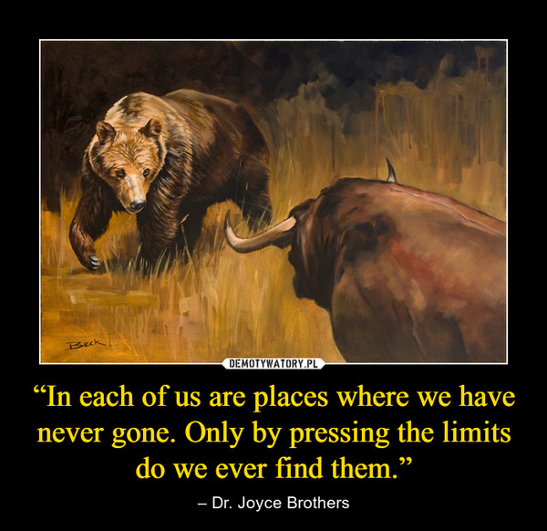 """""""In each of us are places where we have never gone. Only by pressing the limits do we ever find them."""" – – Dr. Joyce Brothers"""