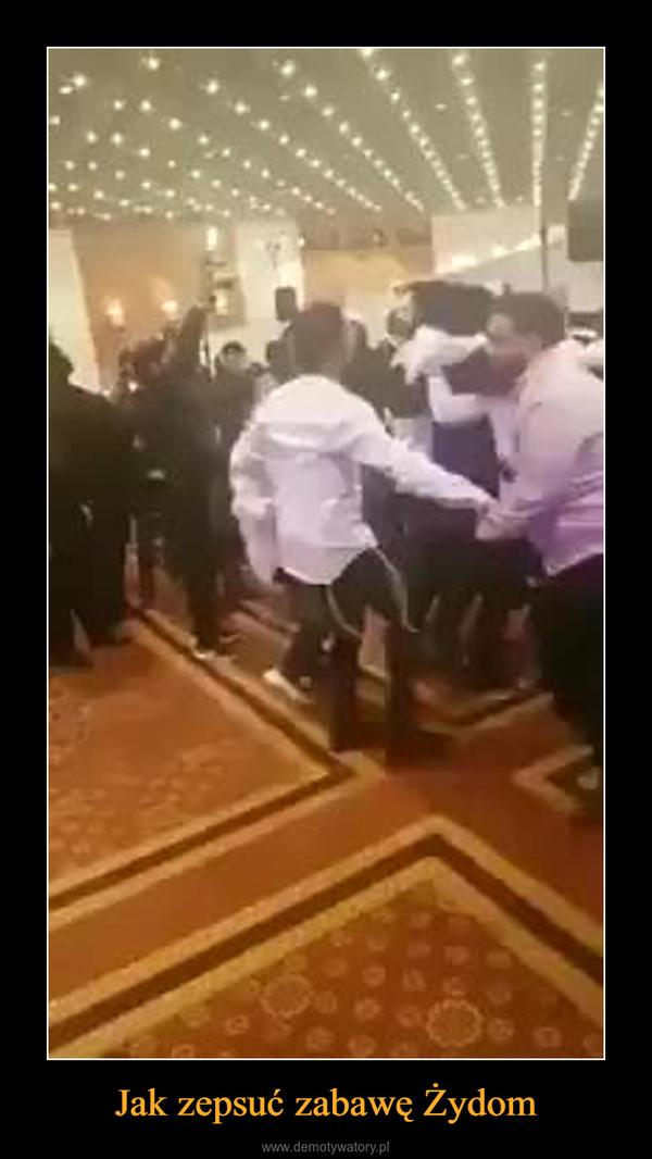 Jak zepsuć zabawę Żydom –