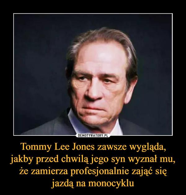 Tommy Lee Jones zawsze wygląda, jakby przed chwilą jego syn wyznał mu, że zamierza profesjonalnie zająć się jazdą na monocyklu –