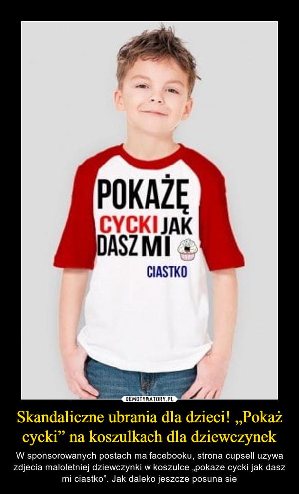 """Skandaliczne ubrania dla dzieci! """"Pokaż cycki"""" na koszulkach dla dziewczynek – W sponsorowanych postach ma facebooku, strona cupsell uzywa zdjecia maloletniej dziewczynki w koszulce """"pokaze cycki jak dasz mi ciastko"""". Jak daleko jeszcze posuna sie"""