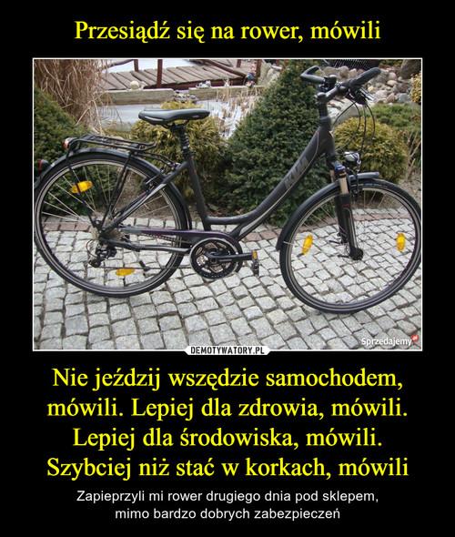 Przesiądź się na rower, mówili Nie jeździj wszędzie samochodem, mówili. Lepiej dla zdrowia, mówili. Lepiej dla środowiska, mówili. Szybciej niż stać w korkach, mówili