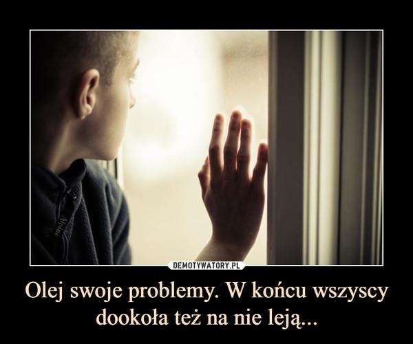 Olej swoje problemy. W końcu wszyscy dookoła też na nie leją... –