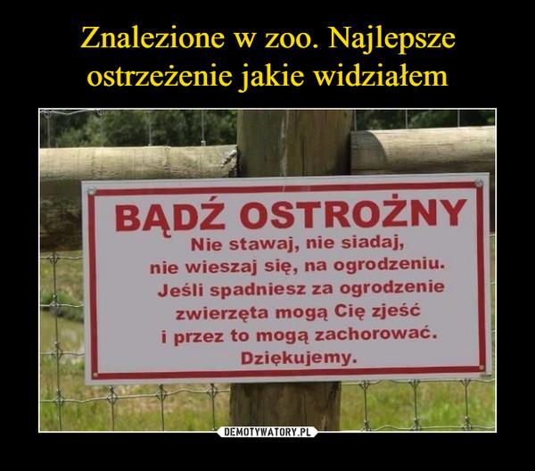 –  BADŹ OSTROŻNYNie stawaj, nie siadaj,nie wieszaj się, na ogrodzeniu.Jeśli spadniesz za ogrodzeniezwierzęta mogą Cię zjeśói przez to mogą zachorować.Dziękujemy.