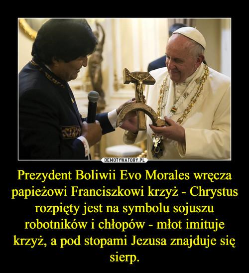 Prezydent Boliwii Evo Morales wręcza papieżowi Franciszkowi krzyż - Chrystus rozpięty jest na symbolu sojuszu robotników i chłopów - młot imituje krzyż, a pod stopami Jezusa znajduje się sierp.