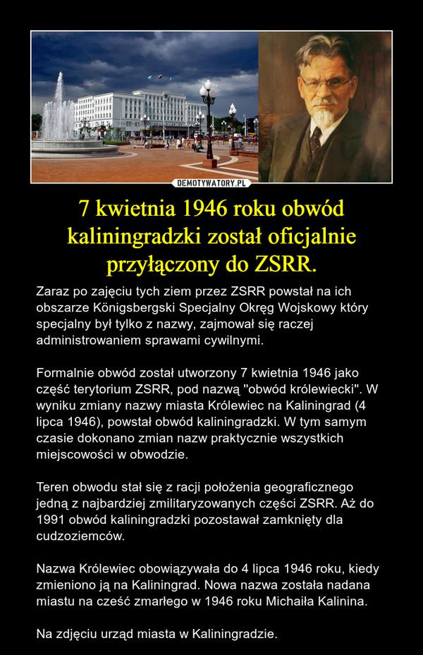 7 kwietnia 1946 roku obwód kaliningradzki został oficjalnie przyłączony do ZSRR. – Zaraz po zajęciu tych ziem przez ZSRR powstał na ich obszarze Königsbergski Specjalny Okręg Wojskowy który specjalny był tylko z nazwy, zajmował się raczej administrowaniem sprawami cywilnymi.  Formalnie obwód został utworzony 7 kwietnia 1946 jako część terytorium ZSRR, pod nazwą ''obwód królewiecki''. W wyniku zmiany nazwy miasta Królewiec na Kaliningrad (4 lipca 1946), powstał obwód kaliningradzki. W tym samym czasie dokonano zmian nazw praktycznie wszystkich miejscowości w obwodzie.Teren obwodu stał się z racji położenia geograficznego jedną z najbardziej zmilitaryzowanych części ZSRR. Aż do 1991 obwód kaliningradzki pozostawał zamknięty dla cudzoziemców.  Nazwa Królewiec obowiązywała do 4 lipca 1946 roku, kiedy zmieniono ją na Kaliningrad. Nowa nazwa została nadana miastu na cześć zmarłego w 1946 roku Michaiła Kalinina.  Na zdjęciu urząd miasta w Kaliningradzie.