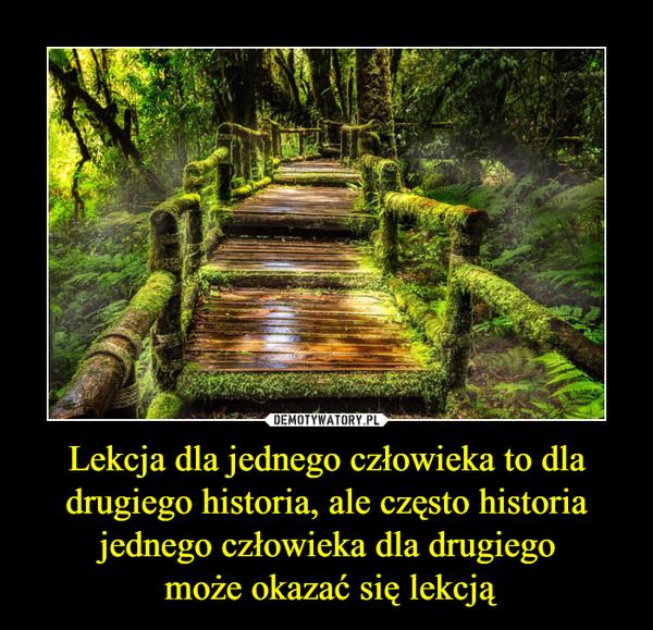 Lekcja dla jednego człowieka to dla drugiego historia, ale często historia jednego człowieka dla drugiego może okazać się lekcją –