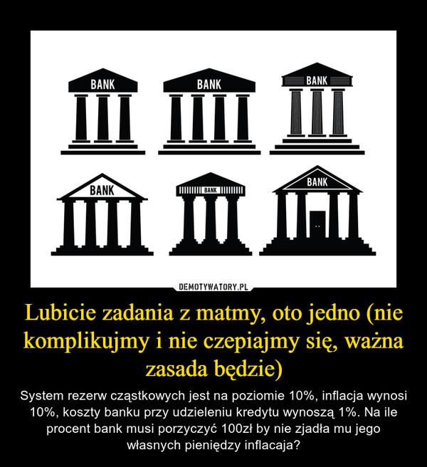 Lubicie zadania z matmy, oto jedno (nie komplikujmy i nie czepiajmy się, ważna zasada będzie) – System rezerw cząstkowych jest na poziomie 10%, inflacja wynosi 10%, koszty banku przy udzieleniu kredytu wynoszą 1%. Na ile procent bank musi porzyczyć 100zł by nie zjadła mu jego własnych pieniędzy inflacaja?