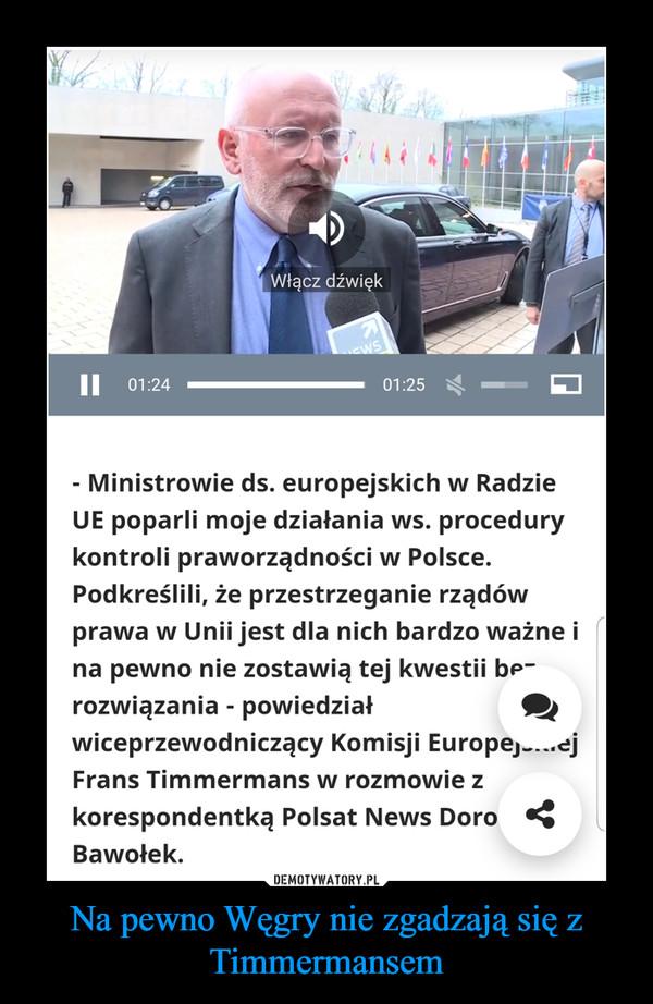 Na pewno Węgry nie zgadzają się z Timmermansem –