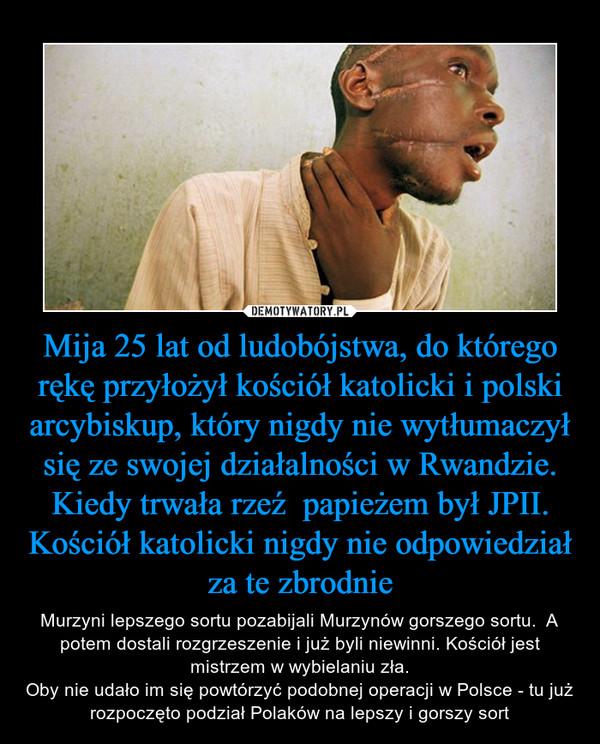 Mija 25 lat od ludobójstwa, do którego rękę przyłożył kościół katolicki i polski arcybiskup, który nigdy nie wytłumaczył się ze swojej działalności w Rwandzie. Kiedy trwała rzeź  papieżem był JPII.Kościół katolicki nigdy nie odpowiedział za te zbrodnie – Murzyni lepszego sortu pozabijali Murzynów gorszego sortu.  A potem dostali rozgrzeszenie i już byli niewinni. Kościół jest mistrzem w wybielaniu zła.Oby nie udało im się powtórzyć podobnej operacji w Polsce - tu już rozpoczęto podział Polaków na lepszy i gorszy sort