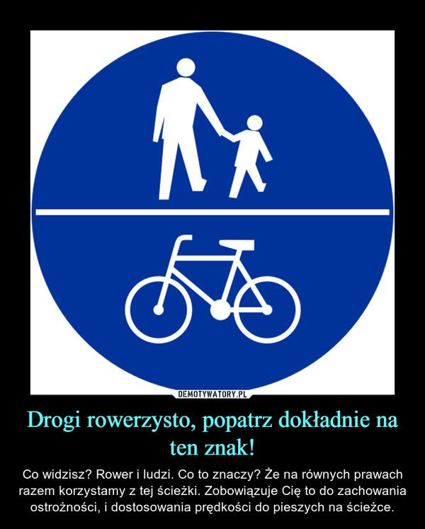 Drogi rowerzysto, popatrz dokładnie na ten znak! – Co widzisz? Rower i ludzi. Co to znaczy? Że na równych prawach razem korzystamy z tej ścieżki. Zobowiązuje Cię to do zachowania ostrożności, i dostosowania prędkości do pieszych na ścieżce.