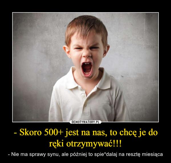 - Skoro 500+ jest na nas, to chcę je do ręki otrzymywać!!! – - Nie ma sprawy synu, ale później to spie*dalaj na resztę miesiąca
